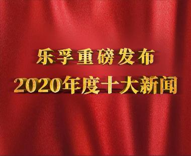 【2020年度巨獻一】樂孚十大新聞重磅發布!